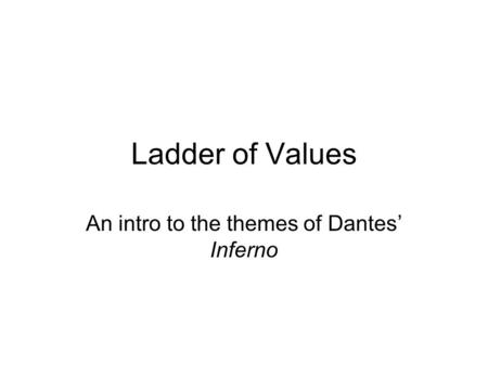 Ladder of Values An intro to the themes of Dantes' Inferno.