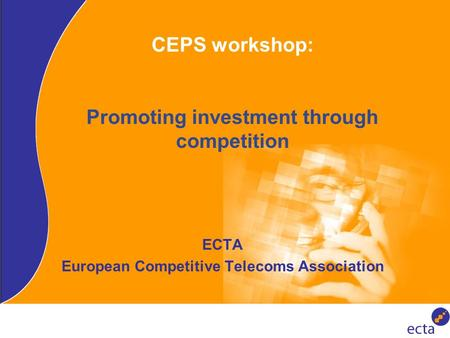CEPS workshop: Promoting investment through competition ECTA European Competitive Telecoms Association.