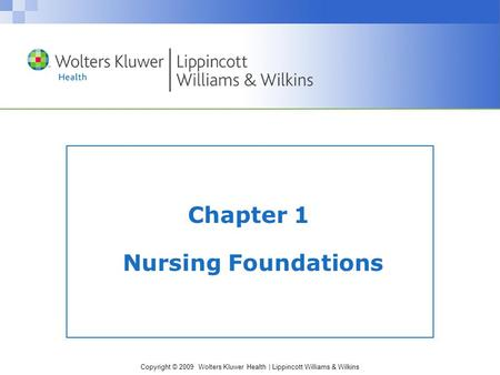 Copyright © 2009 Wolters Kluwer Health | Lippincott Williams & Wilkins Chapter 1 Nursing Foundations.