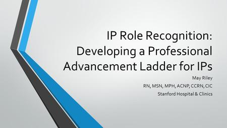 IP Role Recognition: Developing a Professional Advancement Ladder for IPs May Riley RN, MSN, MPH, ACNP, CCRN, CIC Stanford Hospital & Clinics.