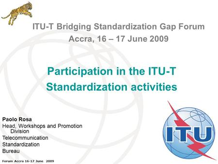 ITU Forum Bridging Standardization Gap – Brasilia, May 2008 Forum Accra 16-17 June 2009 ITU-T Bridging Standardization Gap Forum Accra, 16 – 17 June 2009.