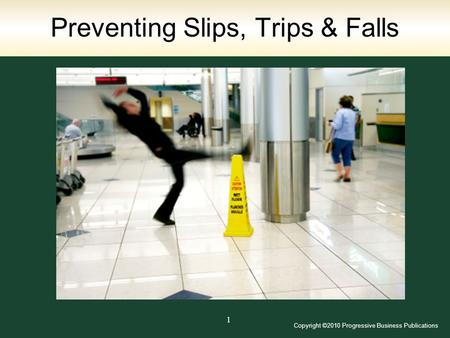 Copyright ©2010 Progressive Business Publications 1 Preventing Slips, Trips & Falls.