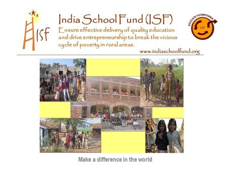 <strong>India</strong> School Fund (ISF) Ensure effective delivery of quality education and drive <strong>entrepreneurship</strong> to break the vicious cycle of poverty <strong>in</strong> <strong>rural</strong> areas.