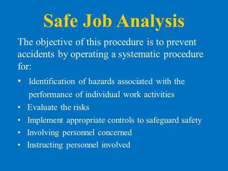 Safe Job Analysis The objective of this procedure is to prevent accidents by operating a systematic procedure for: Identification of hazards associated.