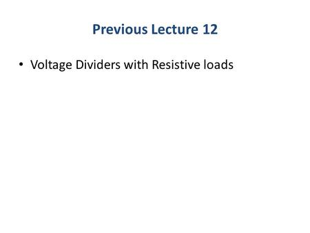 Previous Lecture 12 Voltage Dividers with Resistive loads.