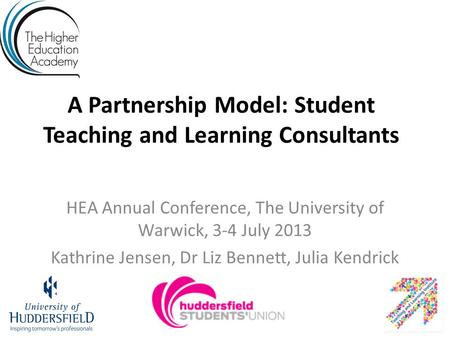 A Partnership Model: Student Teaching and Learning Consultants HEA Annual Conference, The University of Warwick, 3-4 July 2013 Kathrine Jensen, Dr Liz.