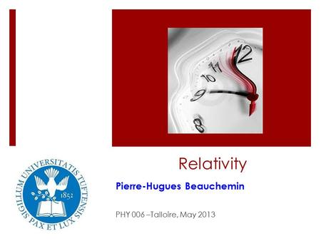 Relativity Pierre-Hugues Beauchemin PHY 006 –Talloire, May 2013.