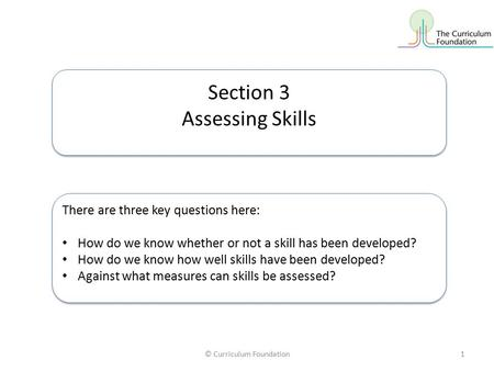 © Curriculum Foundation1 Section 3 Assessing Skills Section 3 Assessing Skills There are three key questions here: How do we know whether or not a skill.