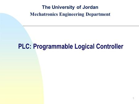1 The University of Jordan Mechatronics Engineering Department PLC: Programmable Logical Controller.
