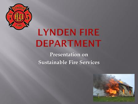 Presentation on Sustainable Fire Services.  The Problem:  Fire Department Operations are Unsustainable.  Two Things have changed:  Operations  Loss.