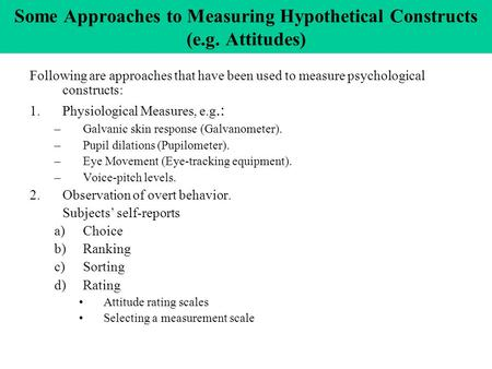 Some Approaches to Measuring Hypothetical Constructs (e.g. Attitudes) Following are approaches that have been used to measure psychological constructs: