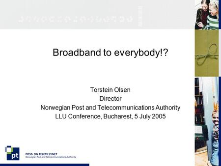 Broadband to everybody!? Torstein Olsen Director Norwegian Post and Telecommunications Authority LLU Conference, Bucharest, 5 July 2005.