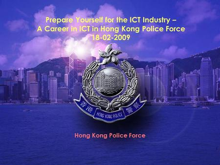 1 Prepare Yourself for the ICT Industry – A Career in ICT in Hong Kong Police Force 18-02-2009 Hong Kong Police Force.
