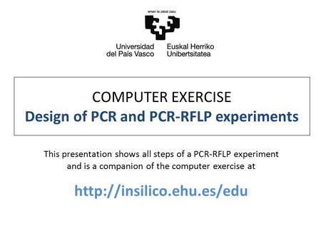 COMPUTER EXERCISE Design of PCR and PCR-RFLP experiments This presentation shows all steps of a PCR-RFLP experiment and is a companion of the computer.