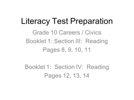 Literacy Test Preparation Grade 10 Careers / Civics Booklet 1: Section III: Reading Pages 8, 9, 10, 11 Booklet 1: Section IV: Reading Pages 12, 13, 14.