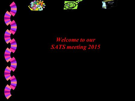 Welcome to our SATS meeting 2015. SATS Maths Grammar, Punctuation & Spelling Reading Writing (Teacher Assessed)