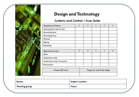 Systems and Control – Fuse Tester Design and Technology Present NC levelTarget for end of Key Stage Name:Subject teacher: Teaching group:Tutor: Assessment.