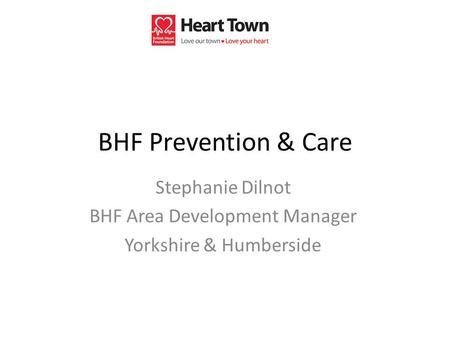 BHF Prevention & Care Stephanie Dilnot BHF Area Development Manager Yorkshire & Humberside.