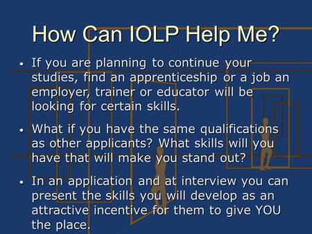 How Can IOLP Help Me? If you are planning to continue your studies, find an apprenticeship or a job an employer, trainer or educator will be looking for.