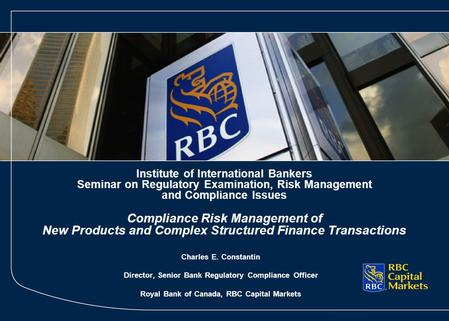 Charles E. Constantin Director, Senior Bank Regulatory Compliance Officer Royal Bank of Canada, RBC Capital Markets Institute of International Bankers.