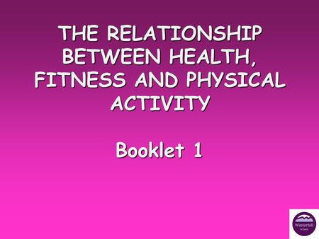 THE RELATIONSHIP BETWEEN HEALTH, FITNESS AND PHYSICAL ACTIVITY Booklet 1.