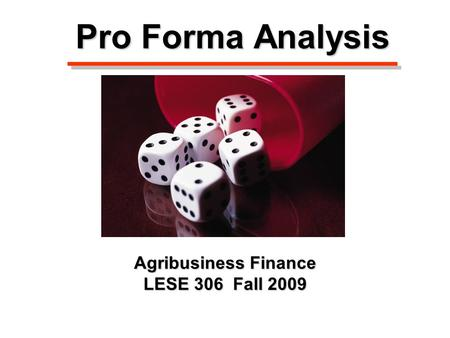 Pro Forma Analysis Agribusiness Finance LESE 306 Fall 2009.