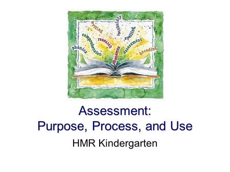 Assessment: Purpose, Process, and Use HMR Kindergarten.