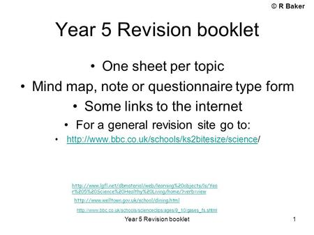 © R Baker Year 5 Revision booklet 1 One sheet per topic Mind map, note or questionnaire type form Some links to the internet For a general revision site.