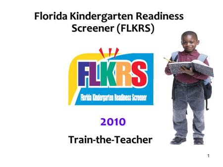 1 Florida <strong>Kindergarten</strong> Readiness Screener (FLKRS) 2010 Train-the-Teacher Train-the-Teacher.