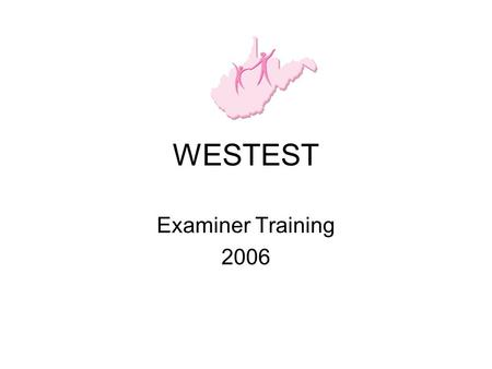 WESTEST Examiner Training 2006. Prior to First Testing Session Attend WESTEST Training for Examiners Sign Test Security Agreement for Examiner and return.