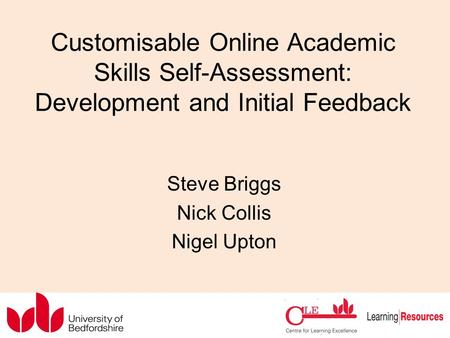 Customisable Online Academic Skills Self-Assessment: Development and Initial Feedback Steve Briggs Nick Collis Nigel Upton.
