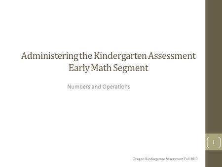 Administering the <strong>Kindergarten</strong> Assessment Early Math Segment <strong>Numbers</strong> and Operations Oregon <strong>Kindergarten</strong> Assessment Fall 2013 1.