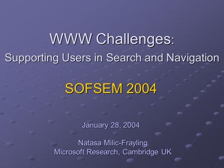WWW Challenges : Supporting Users in Search and Navigation Natasa Milic-Frayling Microsoft Research, Cambridge UK SOFSEM 2004 January 28, 2004.