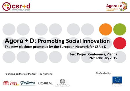 Agora + D: Promoting Social Innovation The new platform promoted by the European Network for CSR + D Founding partners of the CSR + D Network : Co-funded.