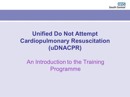 Unified Do Not Attempt Cardiopulmonary Resuscitation (uDNACPR) An Introduction to the Training Programme.