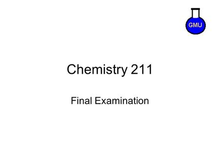 Chemistry 211 Final Examination. Final Exam Tips Exam will contain problems that you won't have any clue how to solve. That is normal! You can miss about.