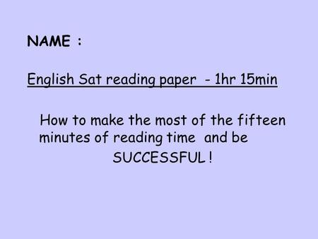 NAME : English Sat reading paper - 1hr 15min How to make the most of the fifteen minutes of reading time and be SUCCESSFUL !