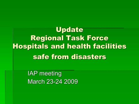 Update Regional Task Force Hospitals and health facilities safe from disasters IAP meeting March 23-24 2009.