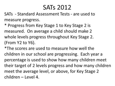 SATs 2012 SATs - Standard Assessment Tests - are used to measure progress. * Progress from Key Stage 1 to Key Stage 2 is measured. On average a child should.