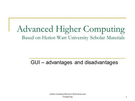 Alford Academy Business Education and Computing1 Advanced Higher Computing Based on Heriot-Watt University Scholar Materials GUI – advantages and disadvantages.