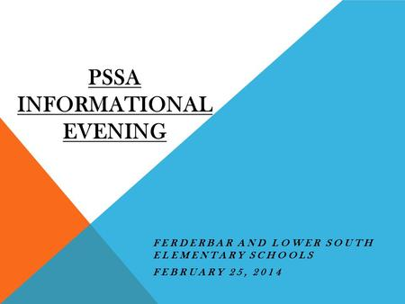 PSSA INFORMATIONAL EVENING FERDERBAR AND LOWER SOUTH ELEMENTARY SCHOOLS FEBRUARY 25, 2014.