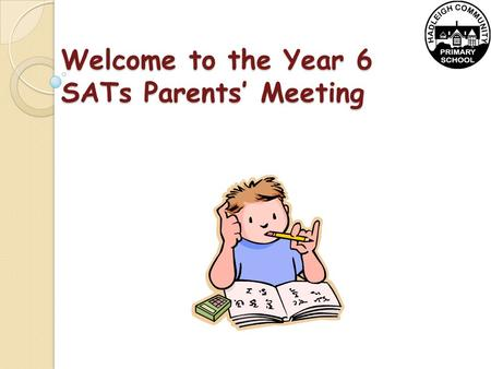 Welcome to the Year 6 SATs Parents' Meeting. When are the SATs tests? Date TestTimings Monday 11th May 9:30am Levels 3–5 English reading test 60 minutes.