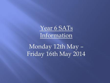 Year 6 SATs Information Monday 12th May – Friday 16th May 2014.