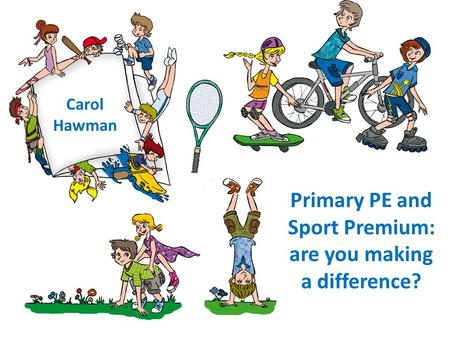 Carol Hawman Primary PE and Sport Premium: are you making a difference?