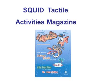 SQUID Tactile Activities Magazine. SQUID: Tactile Activities Magazine Purpose: SQUID: Tactile Activities Magazine is intended to be deceptively fun—that.