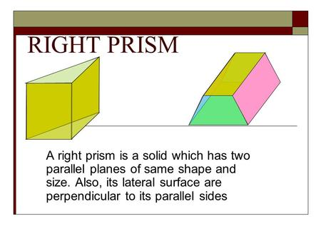 RIGHT PRISM A right prism is a solid which has two parallel planes of same shape and size. Also, its lateral surface are perpendicular to its parallel.
