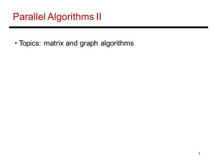 1 Parallel Algorithms II Topics: matrix and graph algorithms.
