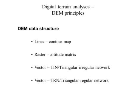 Digital terrain analyses – DEM principles DEM data structure Lines – contour map Raster – altitude matrix Vector – TIN/Triangular irregular network Vector.