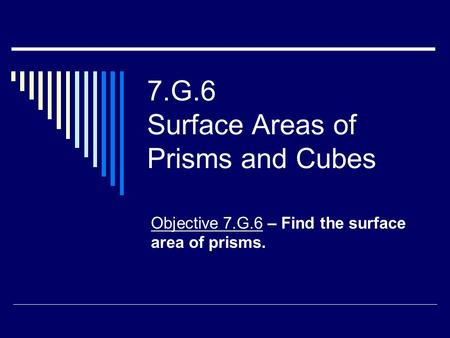 7.G.6 Surface Areas of Prisms and Cubes Objective 7.G.6 – Find the surface area of prisms.