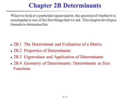 3 - 1 Chapter 2B Determinants 2B.1 The Determinant and Evaluation of a Matrix 2B.2 Properties of Determinants 2B.3 Eigenvalues and Application of Determinants.